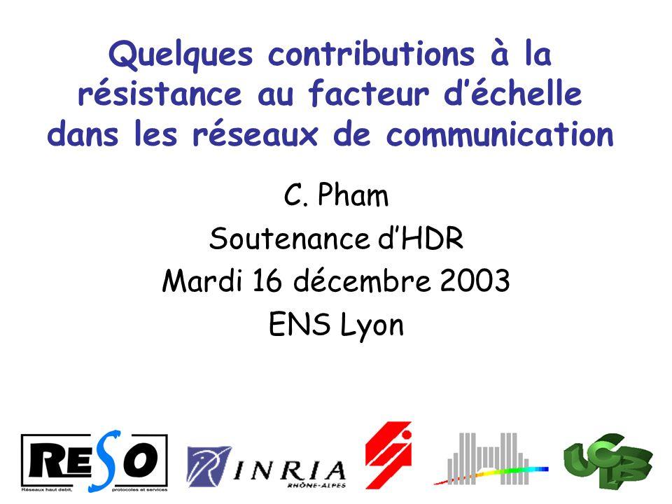 Quelques contributions à la résistance au facteur déchelle dans les réseaux de communication C. Pham Soutenance dHDR Mardi 16 décembre 2003 ENS Lyon