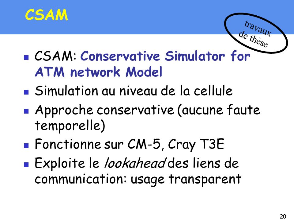 20 CSAM CSAM: Conservative Simulator for ATM network Model Simulation au niveau de la cellule Approche conservative (aucune faute temporelle) Fonction