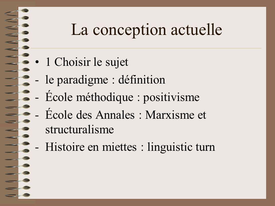 La conception actuelle 1 Choisir le sujet -le paradigme : définition -École méthodique : positivisme -École des Annales : Marxisme et structuralisme -Histoire en miettes : linguistic turn