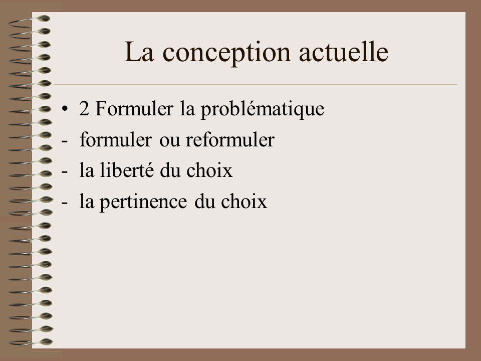 La conception actuelle 2 Formuler la problématique -formuler ou reformuler -la liberté du choix -la pertinence du choix