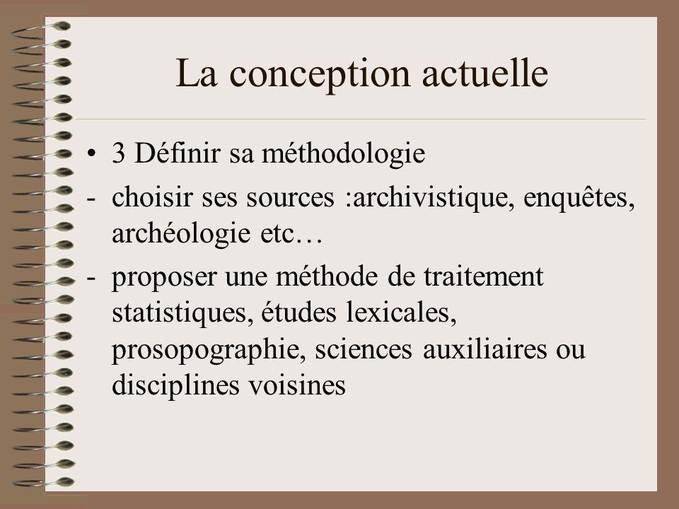 La conception actuelle 3 Définir sa méthodologie -choisir ses sources :archivistique, enquêtes, archéologie etc… -proposer une méthode de traitement statistiques, études lexicales, prosopographie, sciences auxiliaires ou disciplines voisines