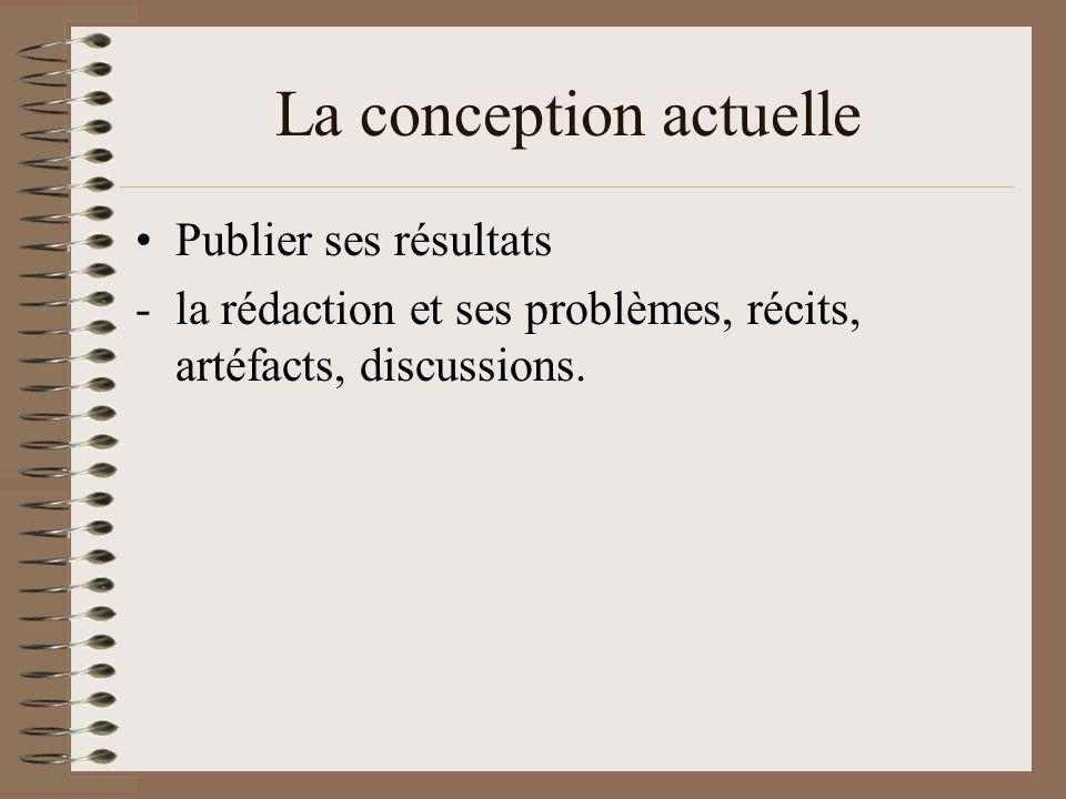 La conception actuelle Publier ses résultats -la rédaction et ses problèmes, récits, artéfacts, discussions.