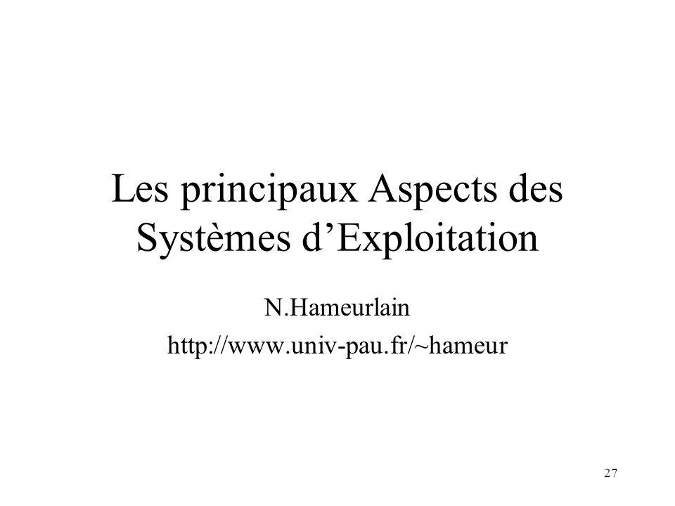 27 Les principaux Aspects des Systèmes dExploitation N.Hameurlain http://www.univ-pau.fr/~hameur