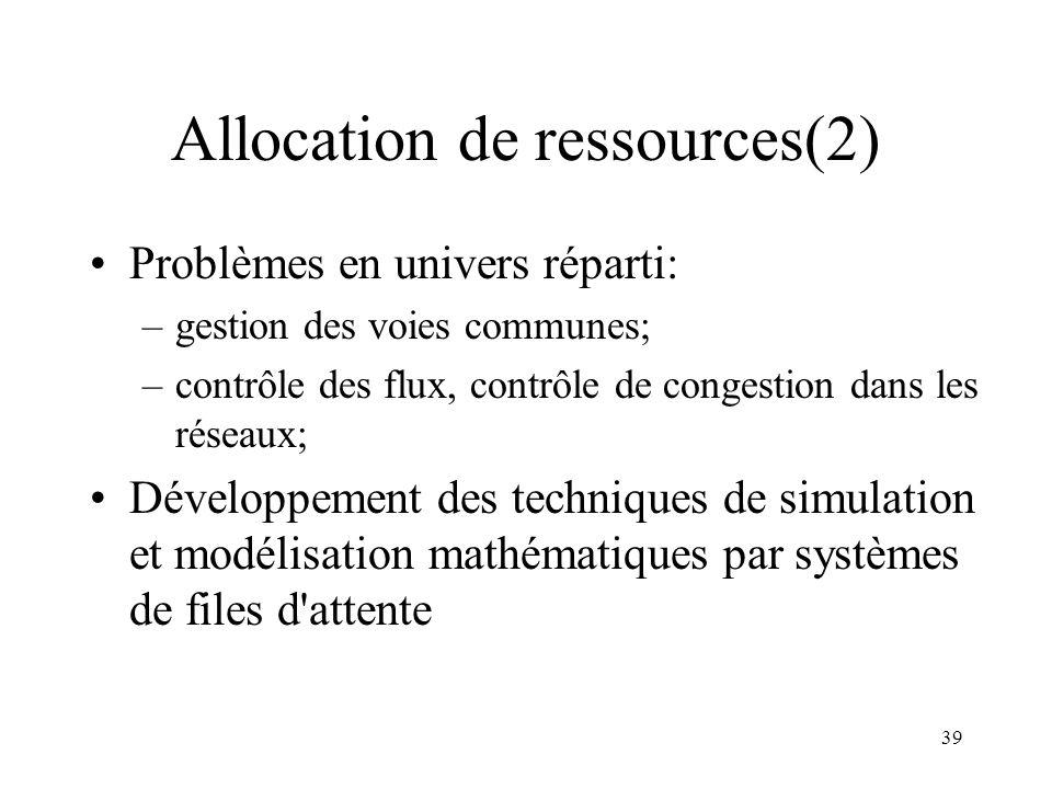 39 Allocation de ressources(2) Problèmes en univers réparti: –gestion des voies communes; –contrôle des flux, contrôle de congestion dans les réseaux;