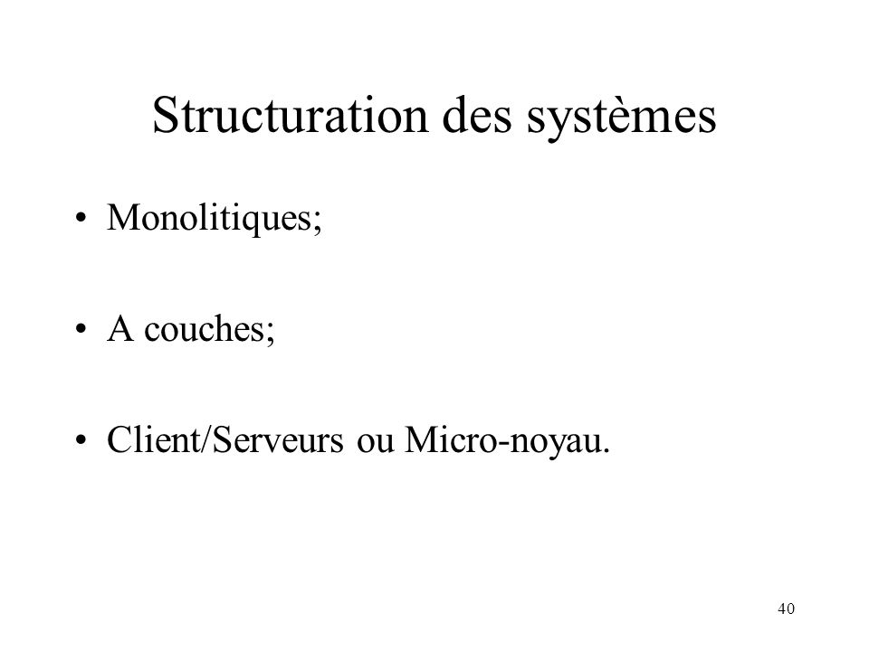 40 Structuration des systèmes Monolitiques; A couches; Client/Serveurs ou Micro-noyau.