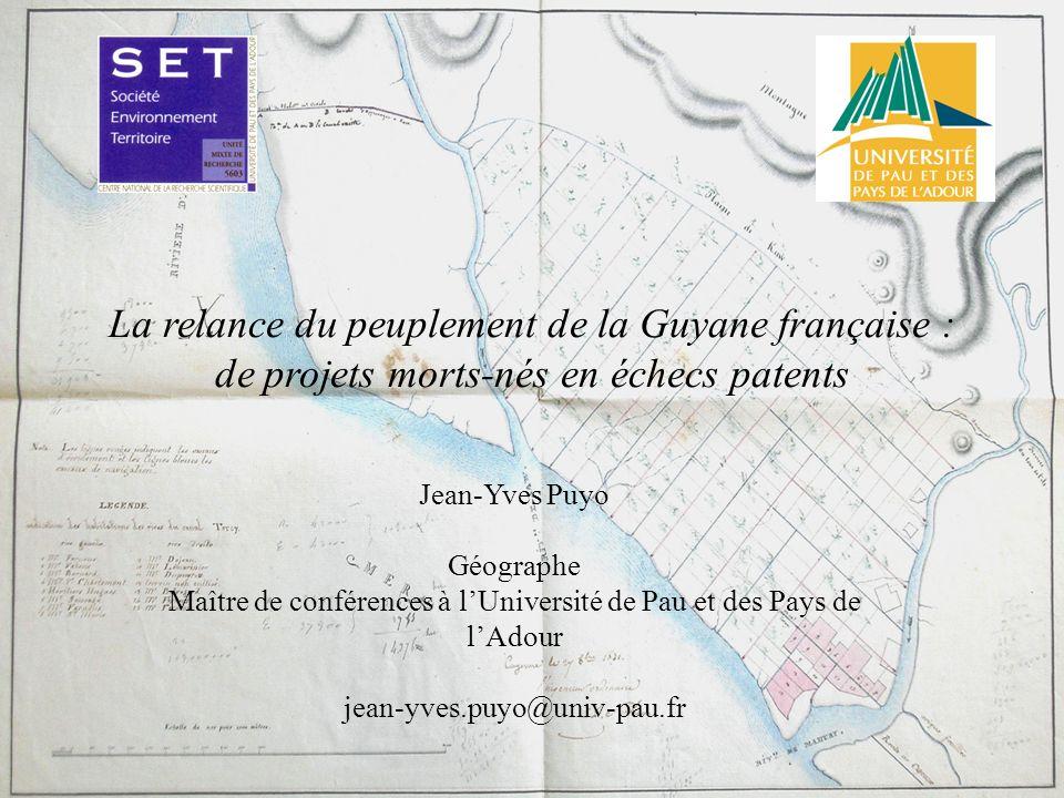 La relance du peuplement de la Guyane française : de projets morts-nés en échecs patents Jean-Yves Puyo Géographe Maître de conférences à lUniversité