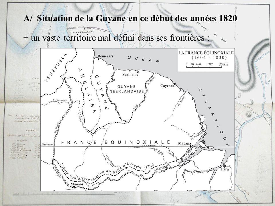 A/ Situation de la Guyane en ce début des années 1820 + un vaste territoire mal défini dans ses frontières :.