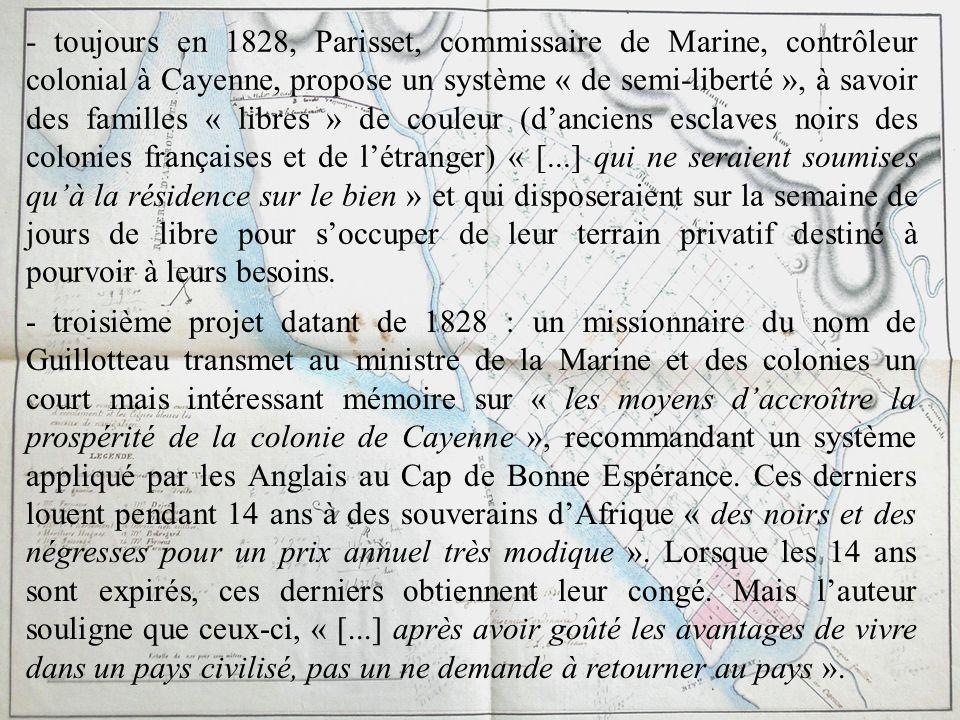 - toujours en 1828, Parisset, commissaire de Marine, contrôleur colonial à Cayenne, propose un système « de semi-liberté », à savoir des familles « li