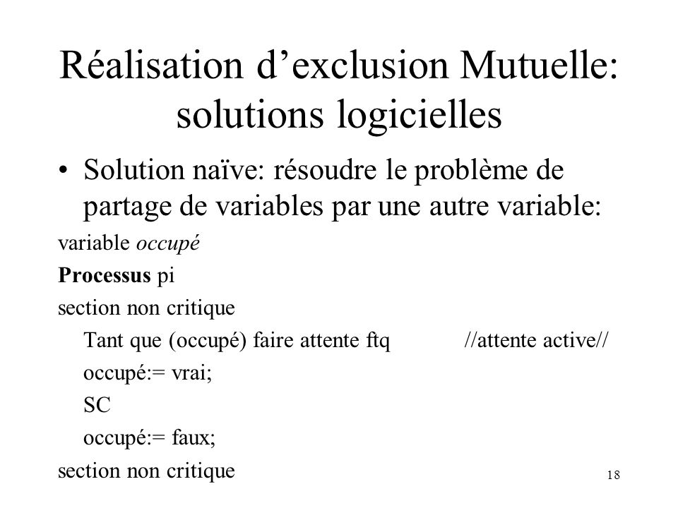18 Réalisation dexclusion Mutuelle: solutions logicielles Solution naïve: résoudre le problème de partage de variables par une autre variable: variabl