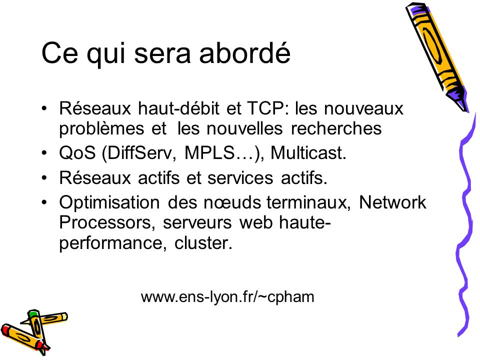 Ce qui sera abordé Réseaux haut-débit et TCP: les nouveaux problèmes et les nouvelles recherches QoS (DiffServ, MPLS…), Multicast. Réseaux actifs et s