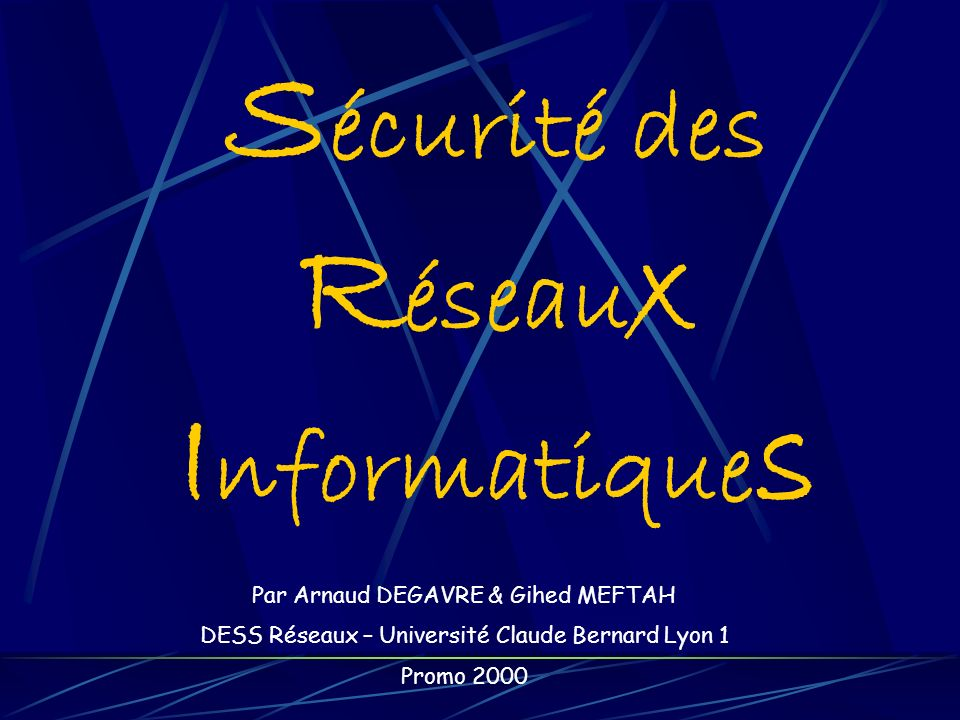 S écurité des R éseau x I nformatique s Par Arnaud DEGAVRE & Gihed MEFTAH DESS Réseaux – Université Claude Bernard Lyon 1 Promo 2000
