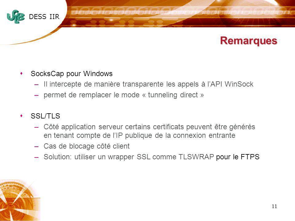 DESS IIR 11 Remarques sSocksCap pour Windows –Il intercepte de manière transparente les appels à lAPI WinSock –permet de remplacer le mode « tunneling direct » sSSL/TLS –Côté application serveur certains certificats peuvent être générés en tenant compte de lIP publique de la connexion entrante –Cas de blocage côté client –Solution: utiliser un wrapper SSL comme TLSWRAP pour le FTPS