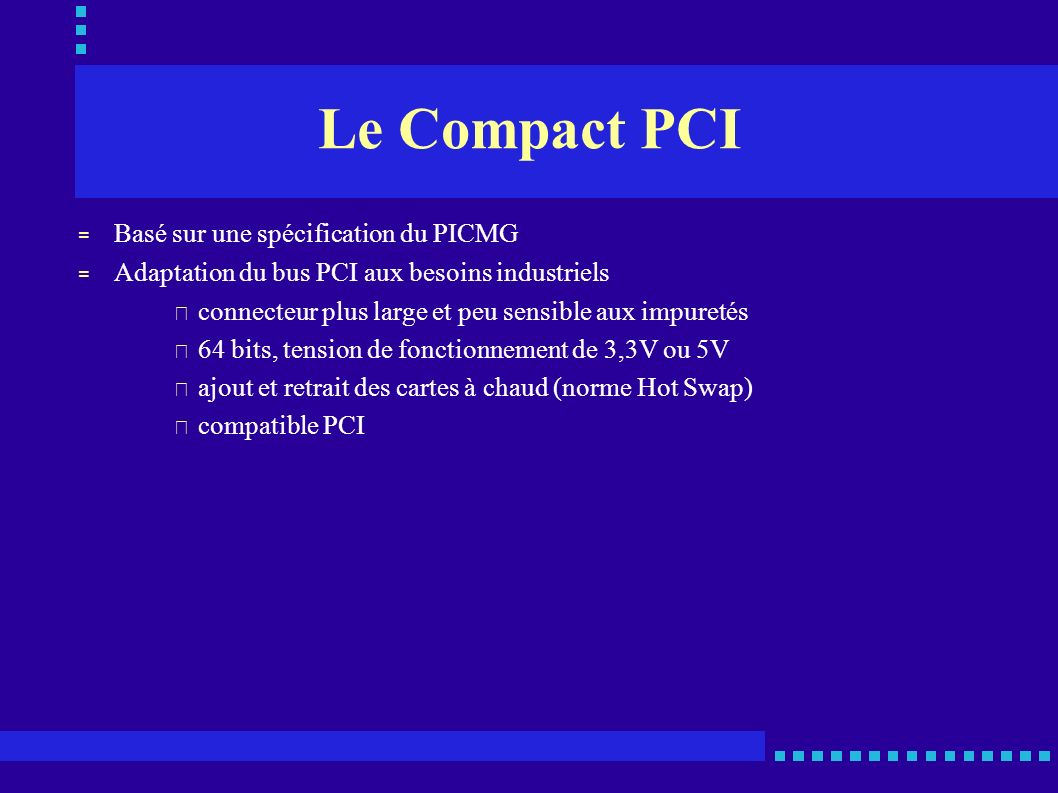 Le Compact PCI = Basé sur une spécification du PICMG = Adaptation du bus PCI aux besoins industriels • connecteur plus large et peu sensible aux impur