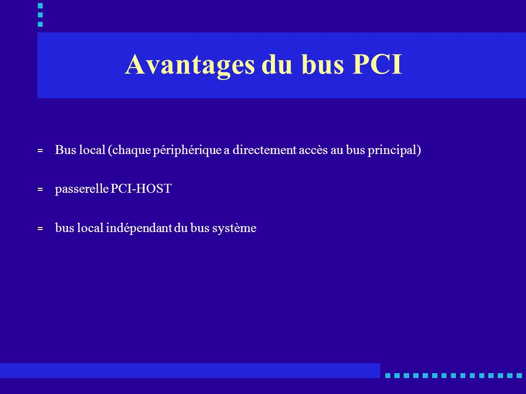 Le PCI-X = Développé par IBM, Hewlett-Packard et Compaq = Destiné aux serveurs = But : assurer à ces 3 sociétés le monopole des serveurs basés sur une architecture x86 = Fréquence de bus de 133 Mhz pour des transferts de 1 Go/s = Compatible PCI sauf pour les cartes ne fonctionnant qu en 5V = Logiciels et pilotes perçoivent le PCI-X comme un bus PCI classique = Acheminement des interruptions à la fréquence du bus = Routage de façon différenciée des données vers des segments PCI et PCI-X