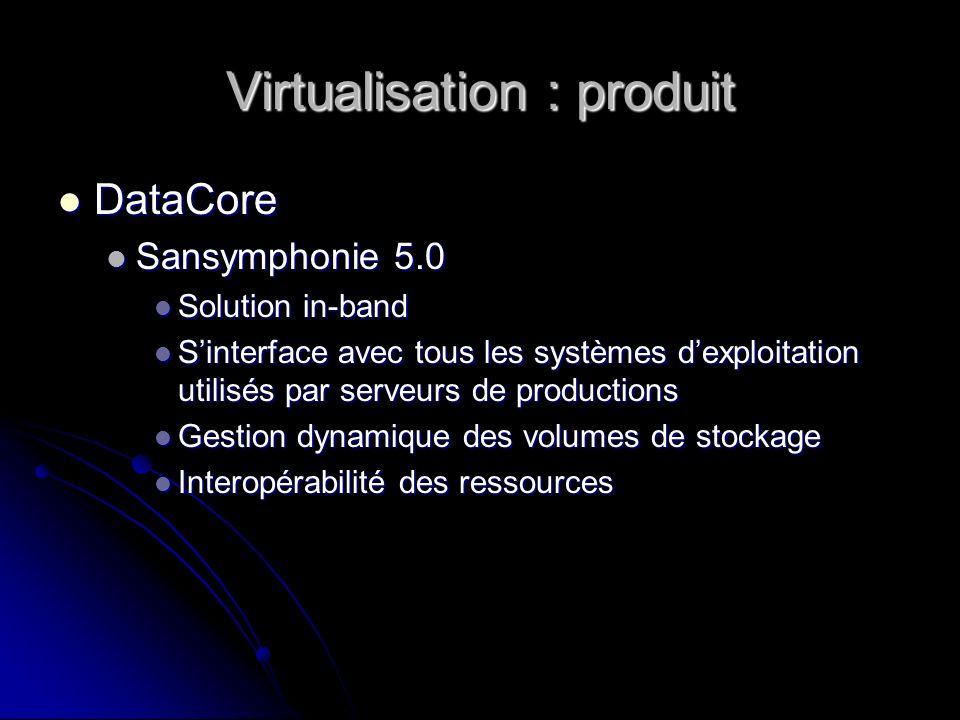 Virtualisation : produit DataCore DataCore Sansymphonie 5.0 Sansymphonie 5.0 Solution in-band Solution in-band Sinterface avec tous les systèmes dexpl