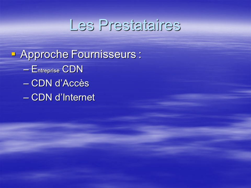 Les Prestataires Approche Fournisseurs : Approche Fournisseurs : –E ntreprise CDN –CDN dAccès –CDN dInternet