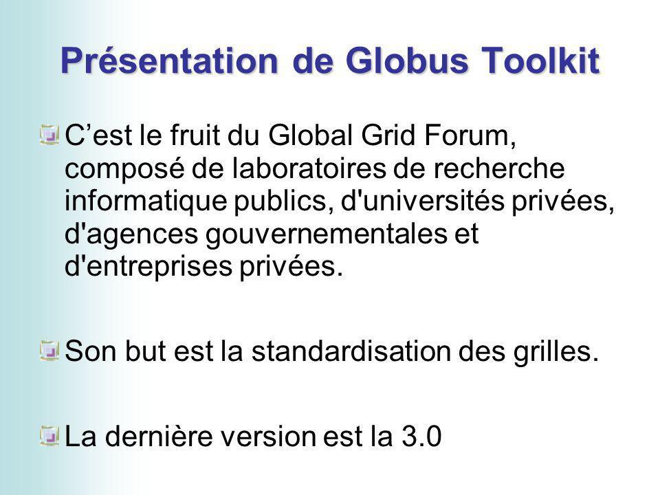Présentation de Globus Toolkit Cest le fruit du Global Grid Forum, composé de laboratoires de recherche informatique publics, d universités privées, d agences gouvernementales et d entreprises privées.