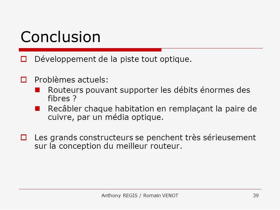 Anthony REGIS / Romain VENOT39 Conclusion Développement de la piste tout optique. Problèmes actuels: Routeurs pouvant supporter les débits énormes des