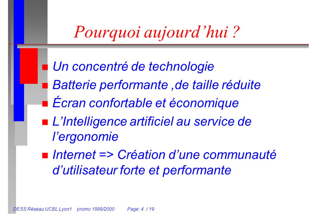 DESS Réseau UCBL Lyon1 promo 1999/2000 Page: 4 / 19 Pourquoi aujourdhui ? n Un concentré de technologie n Batterie performante,de taille réduite n Écr