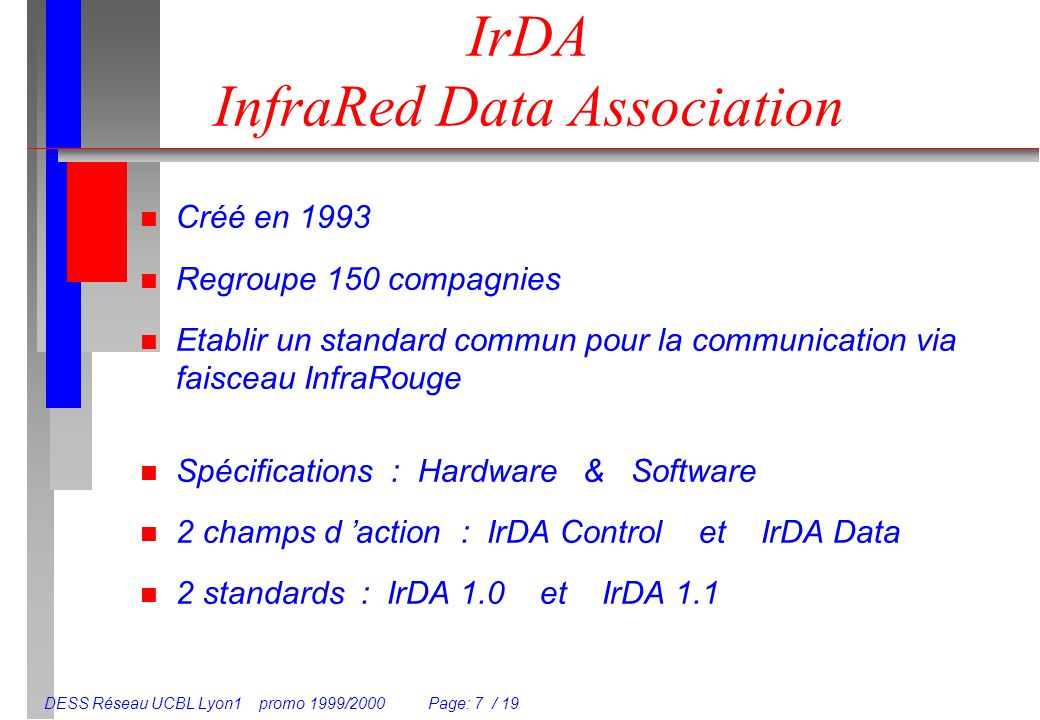 DESS Réseau UCBL Lyon1 promo 1999/2000 Page: 7 / 19 IrDA InfraRed Data Association n Créé en 1993 n Regroupe 150 compagnies n Etablir un standard commun pour la communication via faisceau InfraRouge n Spécifications : Hardware & Software n 2 champs d action : IrDA Control et IrDA Data n 2 standards : IrDA 1.0 et IrDA 1.1