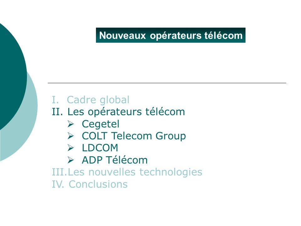 Nouveaux opérateurs télécom I.Cadre global II. Les opérateurs télécom Cegetel COLT Telecom Group LDCOM ADP Télécom III.Les nouvelles technologies IV.