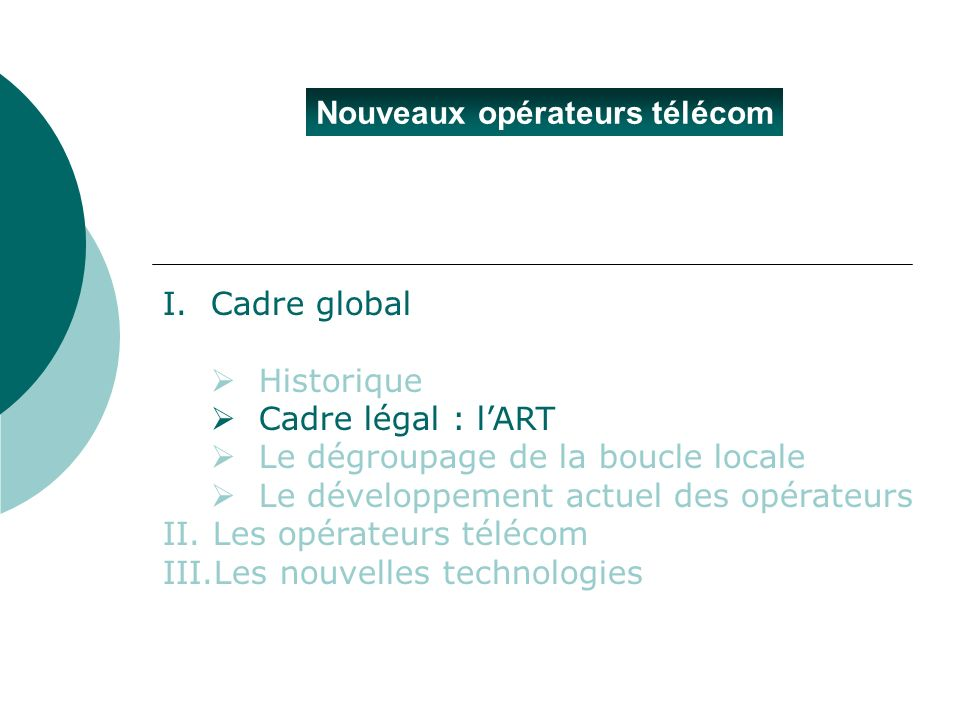 Nouveaux opérateurs télécom I.Cadre global Historique Cadre légal : lART Le dégroupage de la boucle locale Le développement actuel des opérateurs II.