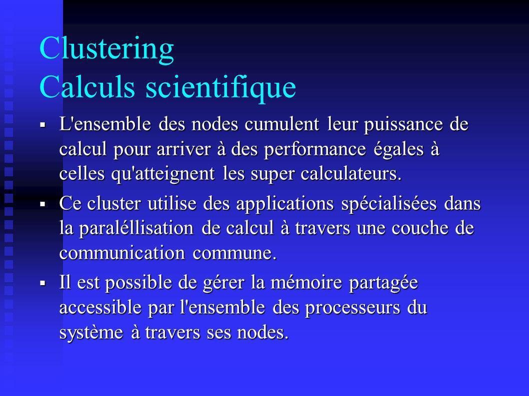 Clustering Calculs scientifique L'ensemble des nodes cumulent leur puissance de calcul pour arriver à des performance égales à celles qu'atteignent le