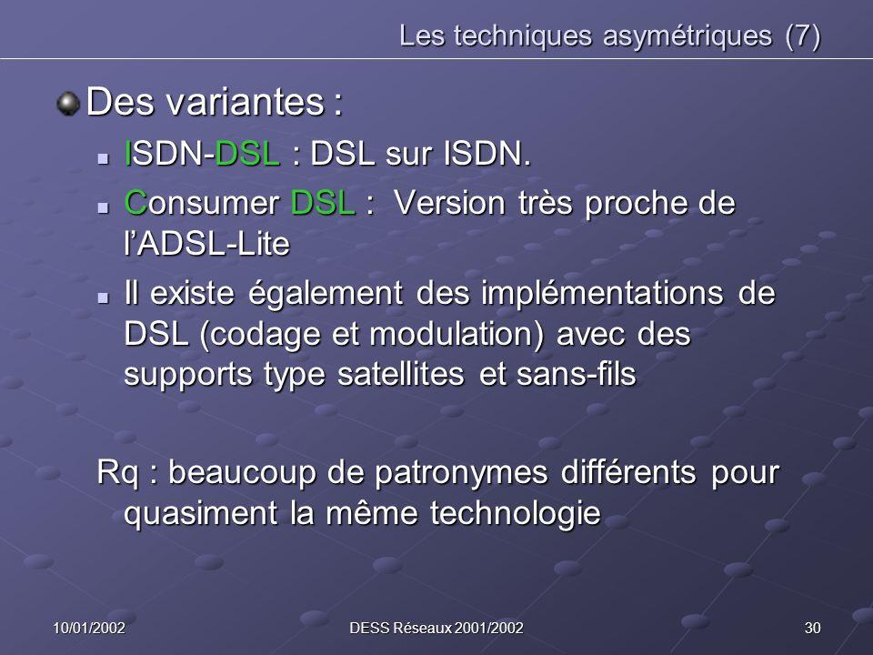 3010/01/2002DESS Réseaux 2001/2002 Les techniques asymétriques (7) Des variantes : ISDN-DSL : DSL sur ISDN. ISDN-DSL : DSL sur ISDN. Consumer DSL : Ve