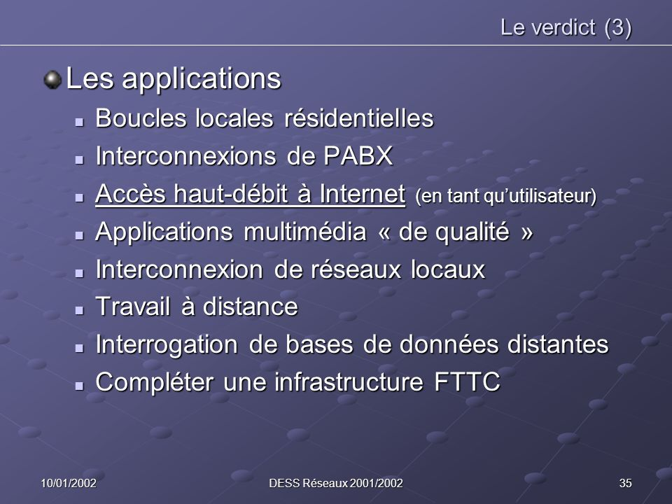 3510/01/2002DESS Réseaux 2001/2002 Le verdict (3) Les applications Boucles locales résidentielles Boucles locales résidentielles Interconnexions de PABX Interconnexions de PABX Accès haut-débit à Internet (en tant quutilisateur) Accès haut-débit à Internet (en tant quutilisateur) Applications multimédia « de qualité » Applications multimédia « de qualité » Interconnexion de réseaux locaux Interconnexion de réseaux locaux Travail à distance Travail à distance Interrogation de bases de données distantes Interrogation de bases de données distantes Compléter une infrastructure FTTC Compléter une infrastructure FTTC
