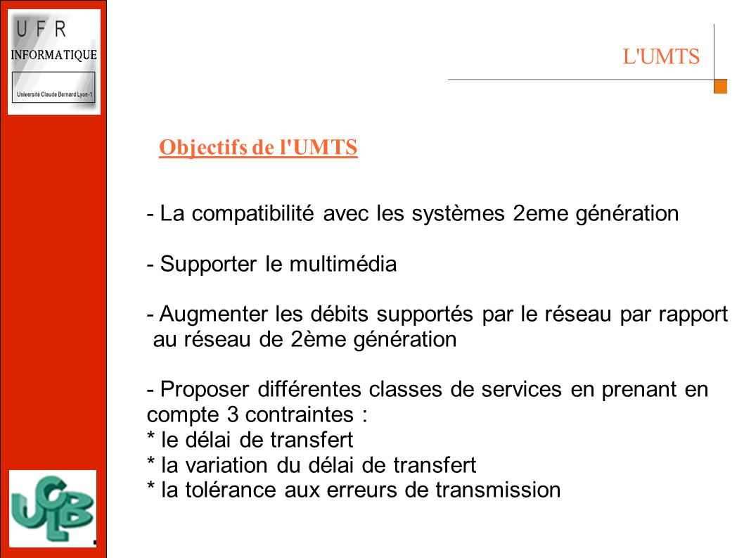 L UMTS Objectifs de l UMTS - La compatibilité avec les systèmes 2eme génération - Supporter le multimédia - Augmenter les débits supportés par le réseau par rapport au réseau de 2ème génération - Proposer différentes classes de services en prenant en compte 3 contraintes : * le délai de transfert * la variation du délai de transfert * la tolérance aux erreurs de transmission