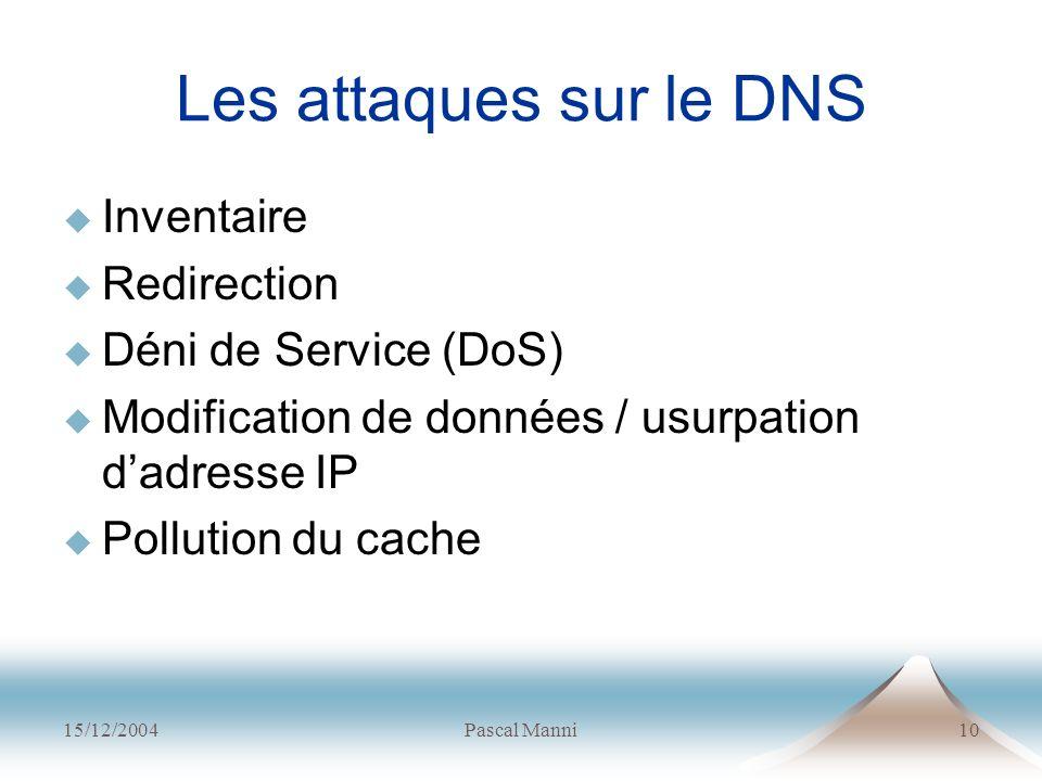 15/12/2004Pascal Manni10 Les attaques sur le DNS Inventaire Redirection Déni de Service (DoS) Modification de données / usurpation dadresse IP Polluti