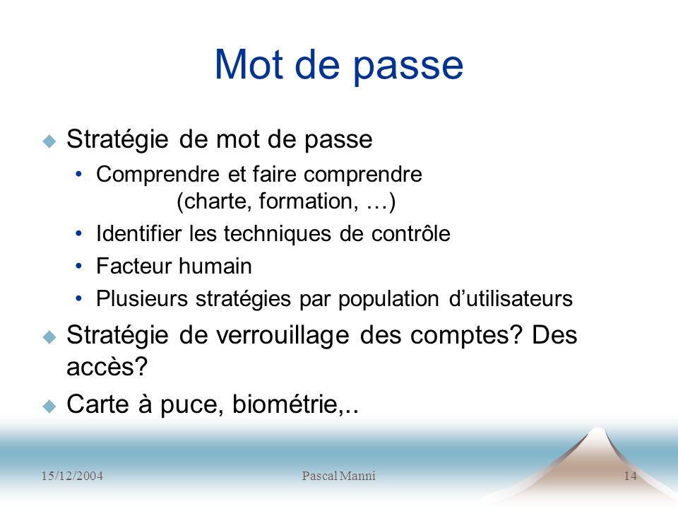 15/12/2004Pascal Manni14 Mot de passe Stratégie de mot de passe Comprendre et faire comprendre (charte, formation, …) Identifier les techniques de con