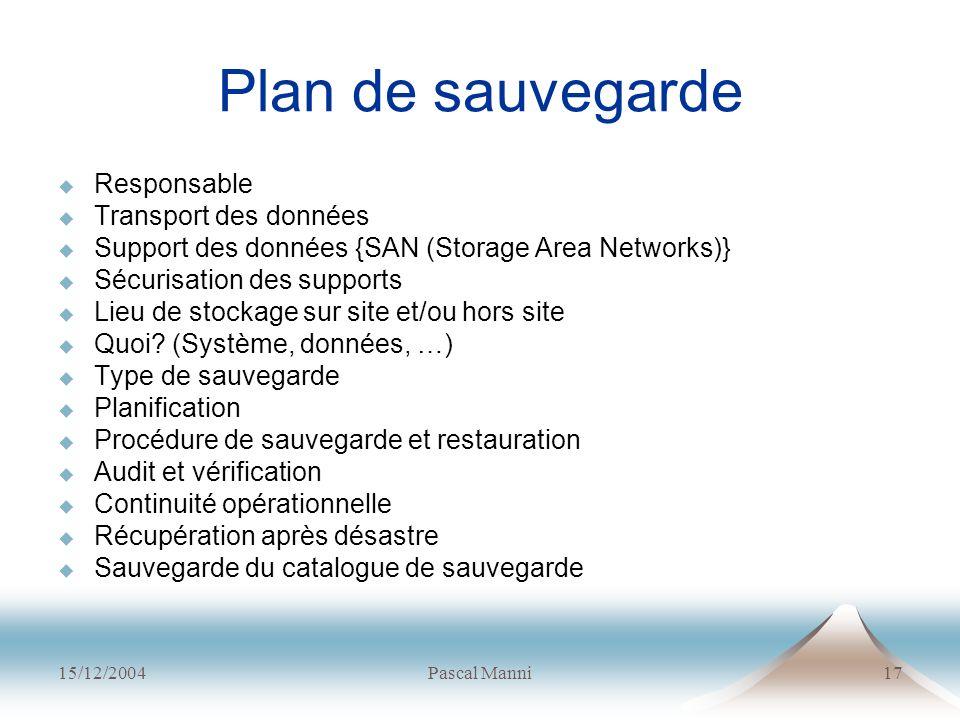 15/12/2004Pascal Manni17 Plan de sauvegarde Responsable Transport des données Support des données {SAN (Storage Area Networks)} Sécurisation des suppo