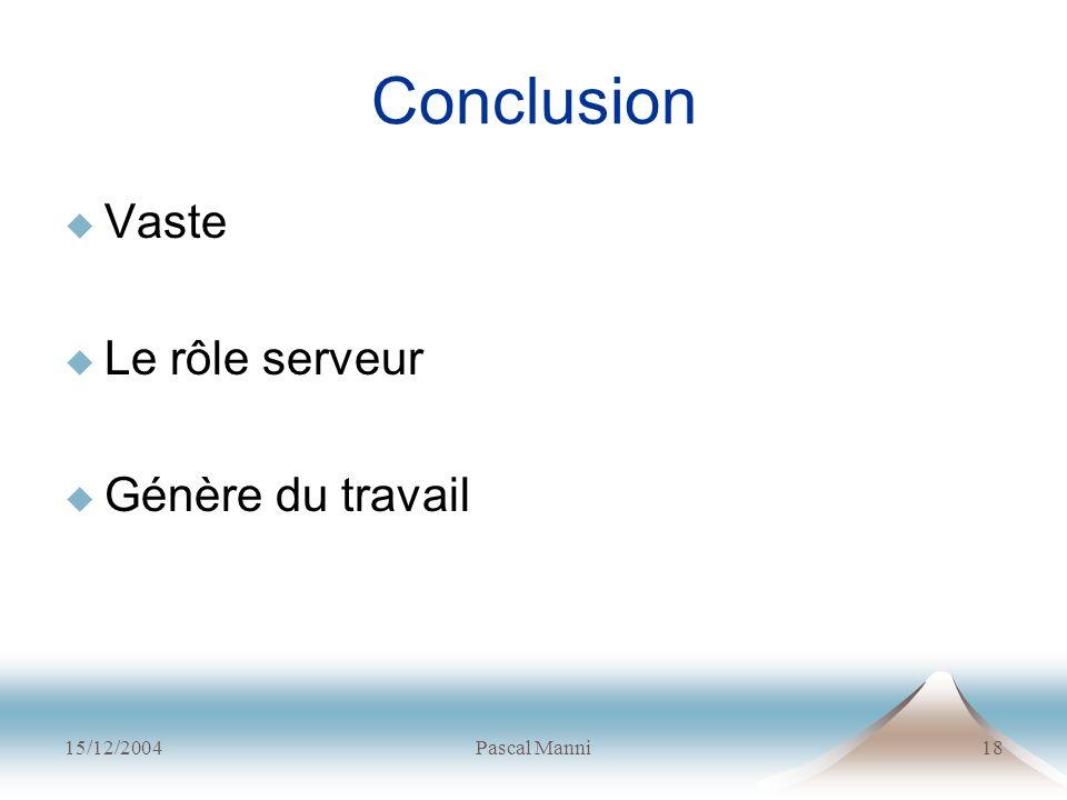 15/12/2004Pascal Manni18 Conclusion Vaste Le rôle serveur Génère du travail