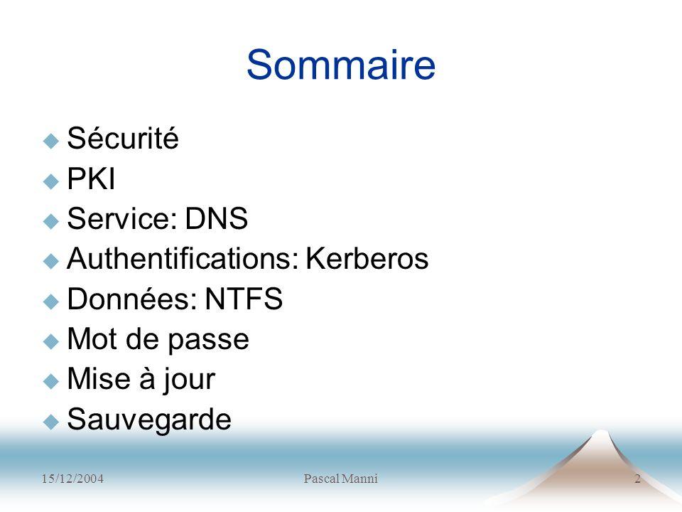 15/12/2004Pascal Manni2 Sommaire Sécurité PKI Service: DNS Authentifications: Kerberos Données: NTFS Mot de passe Mise à jour Sauvegarde