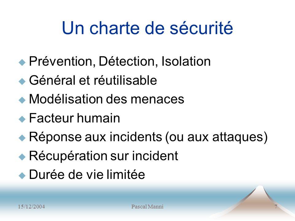 15/12/2004Pascal Manni7 Un charte de sécurité Prévention, Détection, Isolation Général et réutilisable Modélisation des menaces Facteur humain Réponse