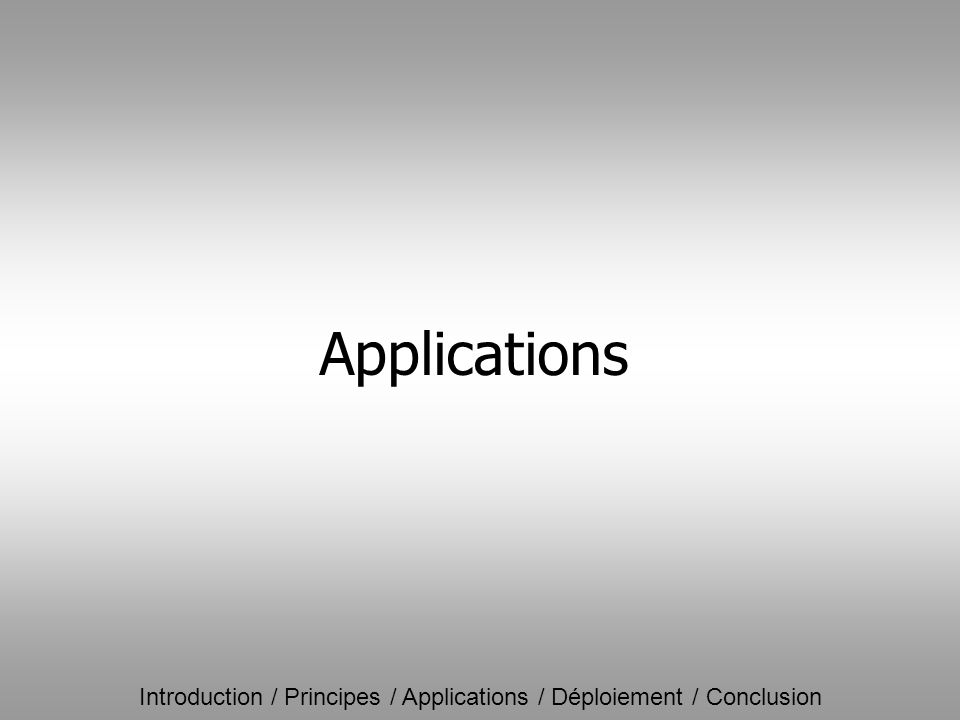 Introduction / Principes / Applications / Déploiement / Conclusion Applications