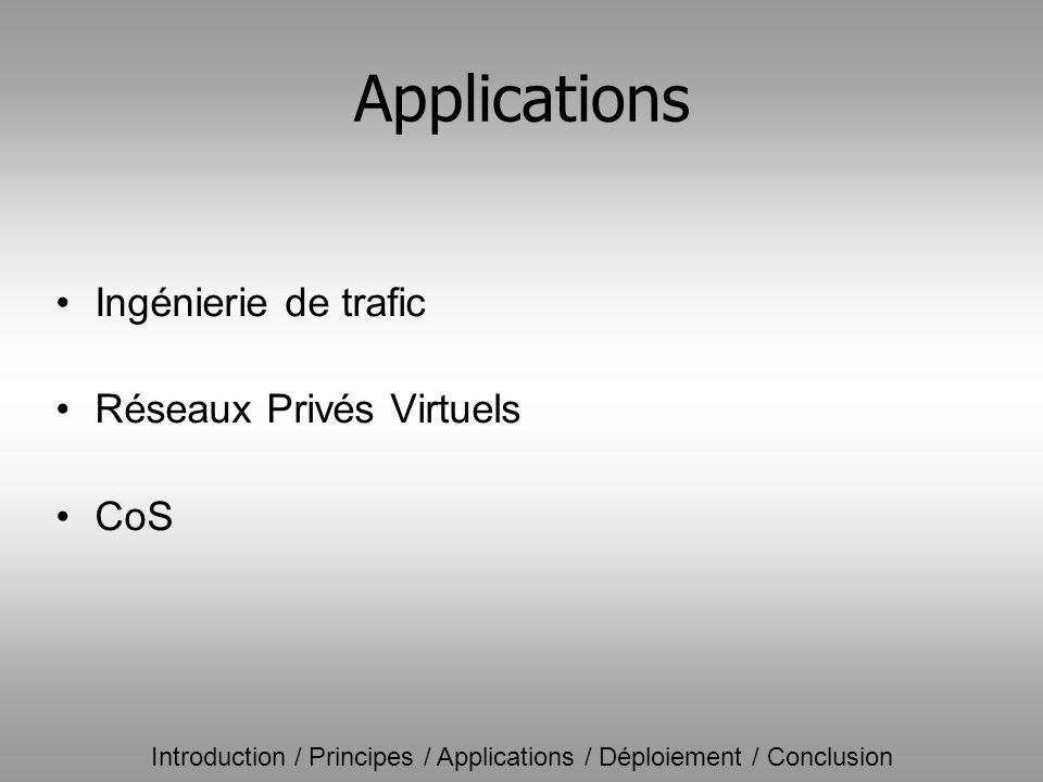 Introduction / Principes / Applications / Déploiement / Conclusion Applications Ingénierie de trafic Réseaux Privés Virtuels CoS