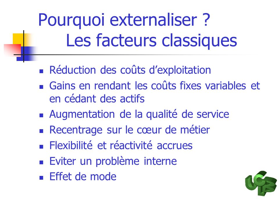 Pourquoi externaliser ? Les facteurs classiques Réduction des coûts dexploitation Gains en rendant les coûts fixes variables et en cédant des actifs A