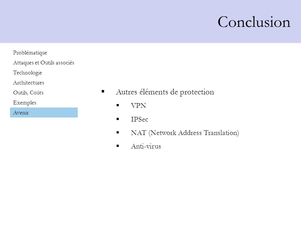 Conclusion Problématique Attaques et Outils associés Technologie Architectures Outils, Coûts Exemples Avenir Autres éléments de protection VPN IPSec NAT (Network Address Translation) Anti-virus