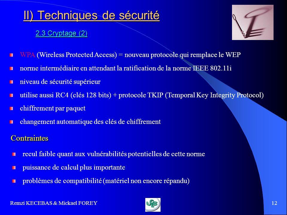 Remzi KECEBAS & Mickael FOREY 12 II) Techniques de sécurité 2.3 Cryptage (2) WPA (Wireless Protected Access) = nouveau protocole qui remplace le WEP n