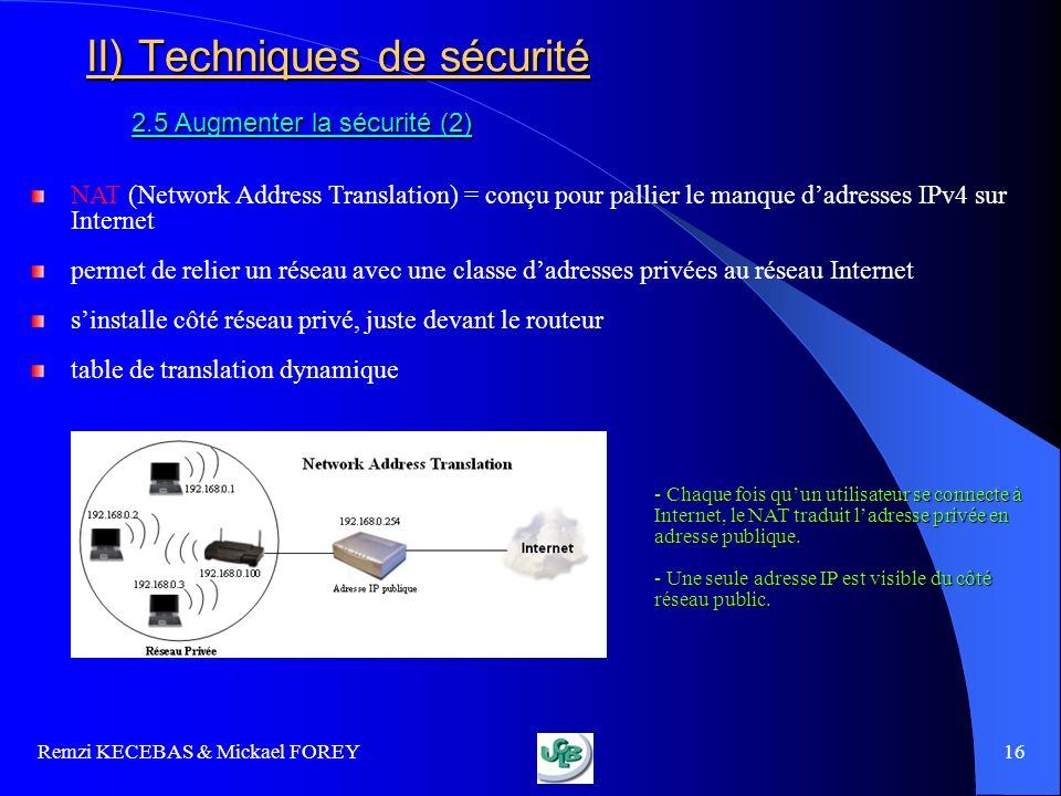 Remzi KECEBAS & Mickael FOREY 16 II) Techniques de sécurité 2.5 Augmenter la sécurité (2) NAT (Network Address Translation) = conçu pour pallier le ma