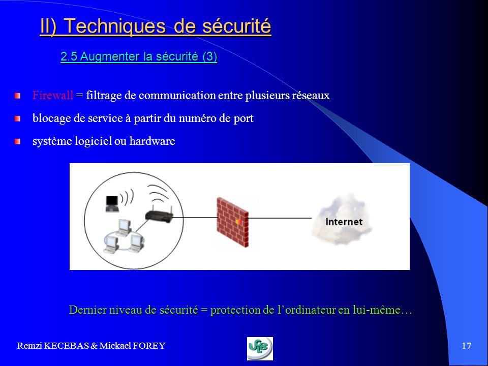 Remzi KECEBAS & Mickael FOREY 17 II) Techniques de sécurité 2.5 Augmenter la sécurité (3) Firewall = filtrage de communication entre plusieurs réseaux