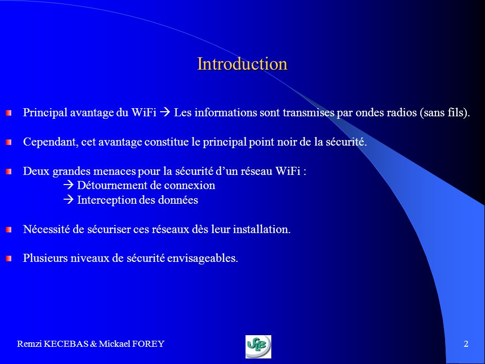 Remzi KECEBAS & Mickael FOREY 3 PLAN I) Présentation du WiFi 1.1 Modes de fonctionnement 1.1 Modes de fonctionnement 1.2 Avantages et inconvénients 1.2 Avantages et inconvénients III) Contrôler le réseau WiFi 3.1 Repérer les réseaux WiFi 3.1 Repérer les réseaux WiFi 3.2 Attaques réseaux 3.2 Attaques réseaux 3.3 Audit et surveillance 3.3 Audit et surveillance II) Techniques de sécurité 2.1 Identification des risques 2.1 Identification des risques 2.2 Premières règles de sécurité 2.2 Premières règles de sécurité 2.3 Cryptage 2.3 Cryptage 2.4 Authentification 2.4 Authentification 2.5 Augmenter la sécurité 2.5 Augmenter la sécurité 2.6 Une solution darchitecture sécurisée 2.6 Une solution darchitecture sécurisée