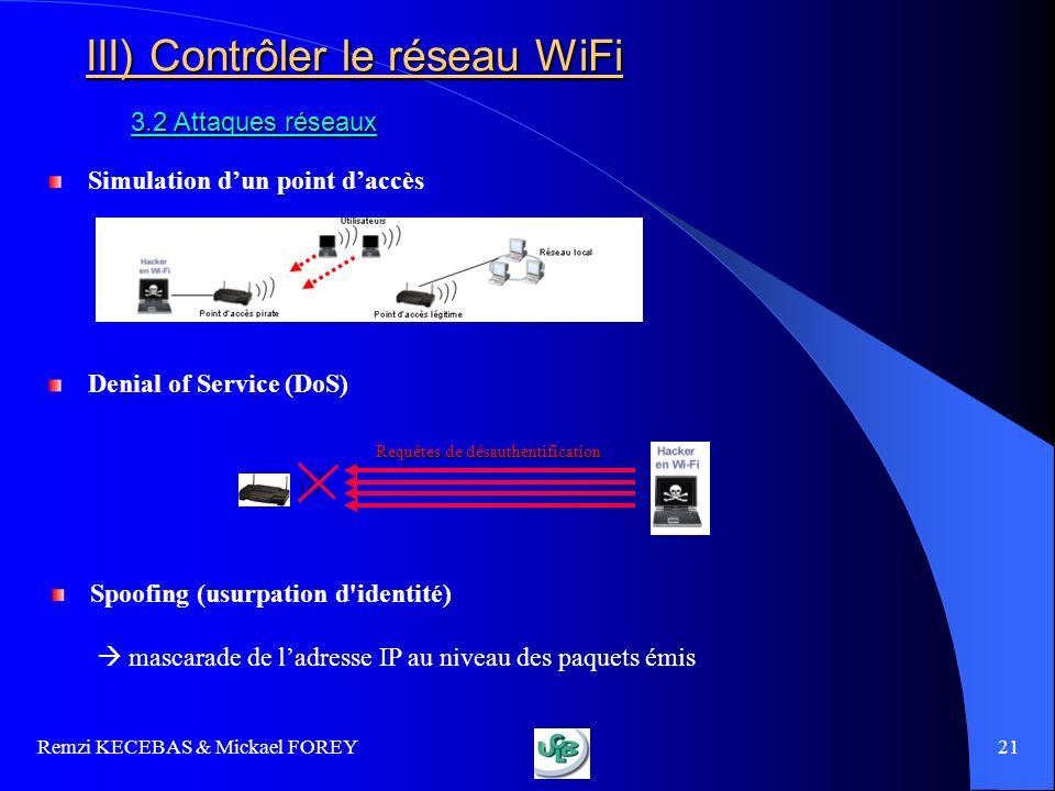 Remzi KECEBAS & Mickael FOREY 21 III) Contrôler le réseau WiFi 3.2 Attaques réseaux Simulation dun point daccès Denial of Service (DoS) Spoofing (usur
