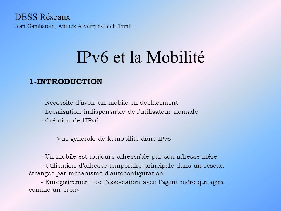 IPv6 et la Mobilité 3) Formation de nouvelles Adresses Temporaires - Changement de réseau -> formation une nouvelle Adresse Temporaire Primaire 4) Envoi dun message « Mise à jour de lassociation » - Enregistrement de lAdresse Temporaire Primaire auprès de son agent mère -> les bits H et A positionnés 5) Envoi de message « Mise à jour de lassociation aux correspondants » - Positionner le bit C - Adresse Principale -> destruction de lentrée pour le mobile - Différentes Adresses Temporaires aux différents correspondants - Enregistrement dans la liste des associations courantes du mobile :.