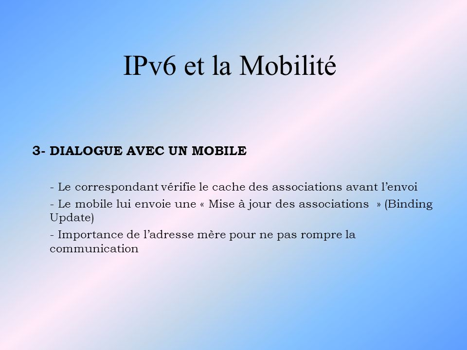IPv6 et la Mobilité 9- SECURITE DANS IPv6 POUR LA MOBILITE - Gestion de sécurité gérée par chaque noeud - Utilisation de la cryptologie (DES, RSA) - Délai de connexion non illimité (compte à rebours) - Services de IPSec 10- CONCLUSION - Début de mise en place dIPv6 - Infrastructure de connexion