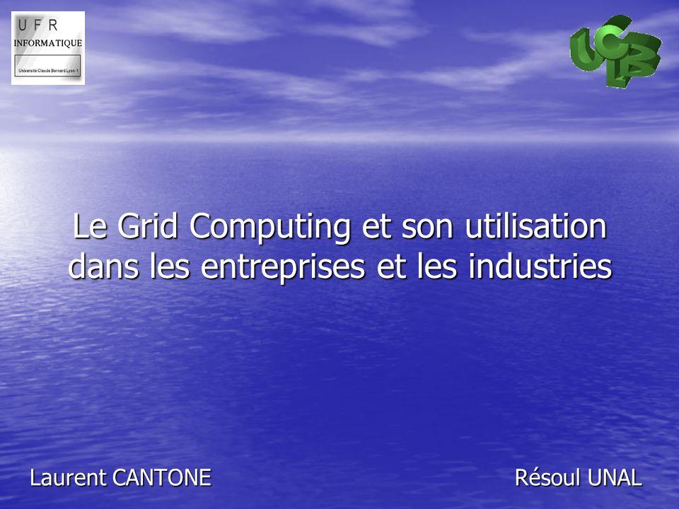 Le Grid Computing et son utilisation dans les entreprises et les industries Laurent CANTONE Résoul UNAL
