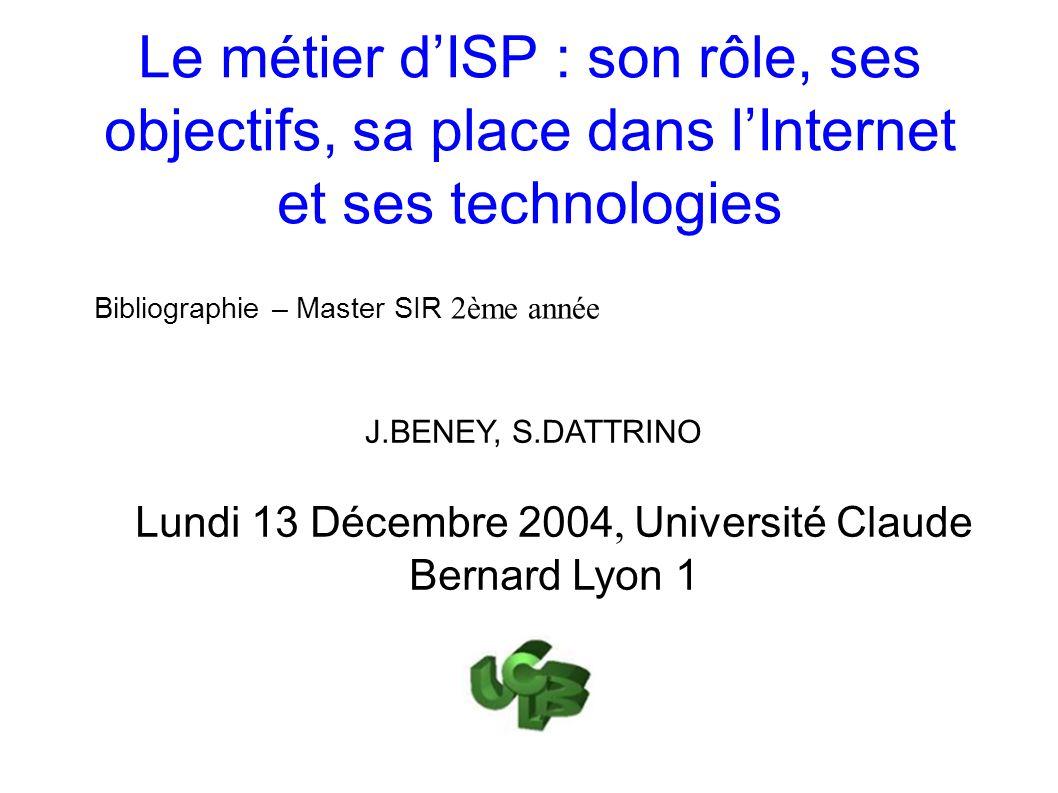 Le métier dISP : son rôle, ses objectifs, sa place dans lInternet et ses technologies Bibliographie – Master SIR 2ème année Lundi 13 Décembre 2004, Université Claude Bernard Lyon 1 J.BENEY, S.DATTRINO