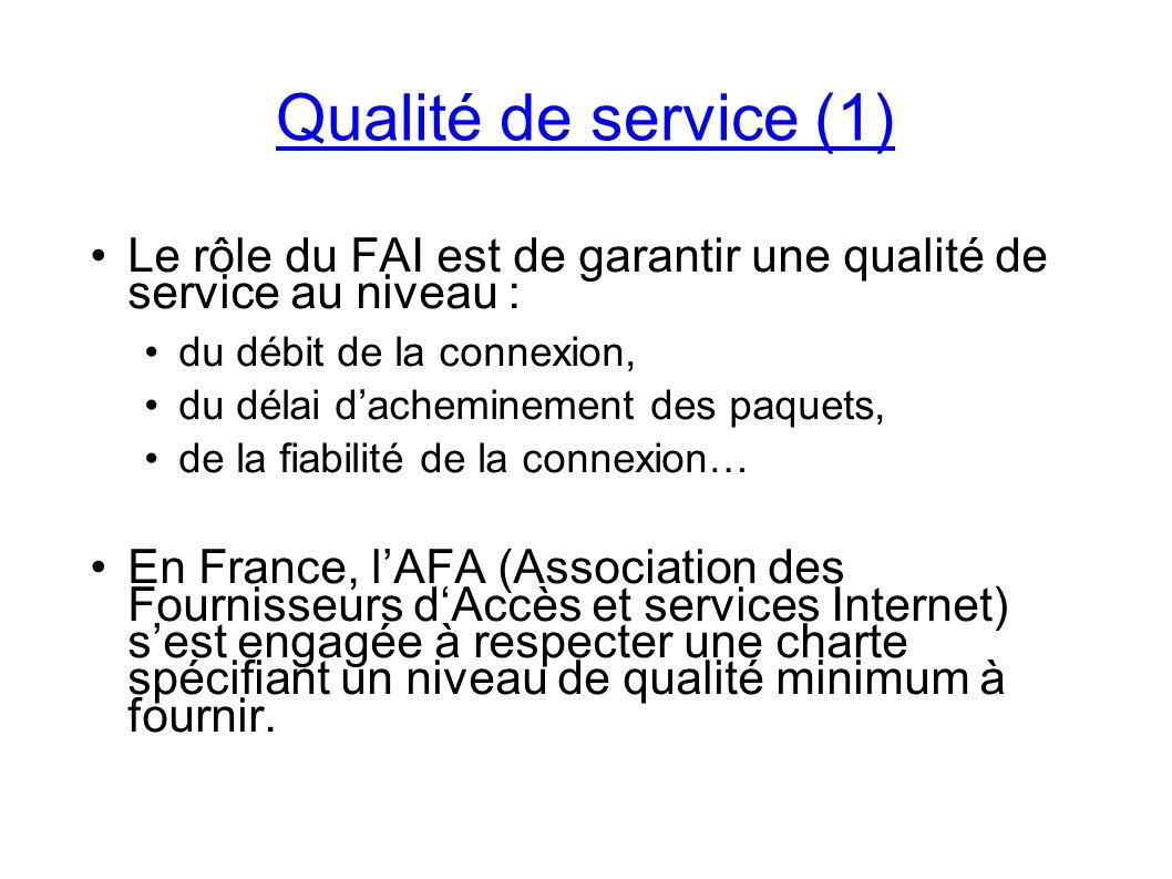 Le rôle du FAI est de garantir une qualité de service au niveau : du débit de la connexion, du délai dacheminement des paquets, de la fiabilité de la connexion… En France, lAFA (Association des Fournisseurs dAccès et services Internet) sest engagée à respecter une charte spécifiant un niveau de qualité minimum à fournir.